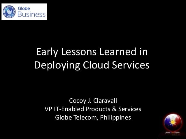 Early Lessons Learned in Deploying Cloud Services Cocoy J. Claravall VP IT-Enabled Products & Services Globe Telecom, Phil...