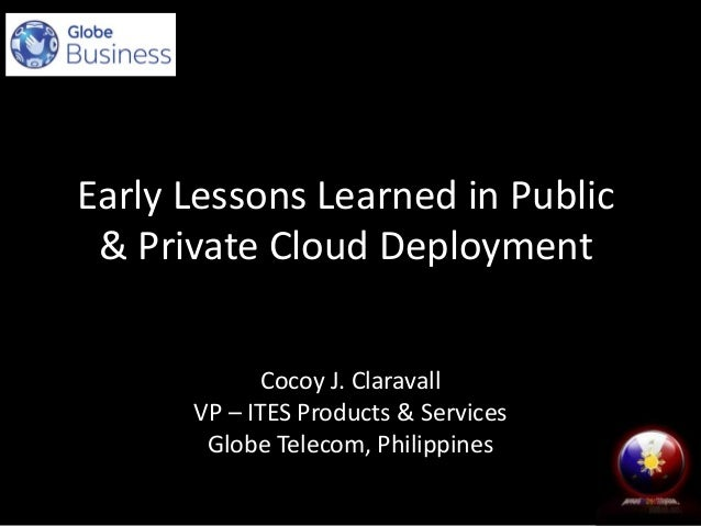 Early Lessons Learned in Public & Private Cloud Deployment Cocoy J. Claravall VP – ITES Products & Services Globe Telecom,...