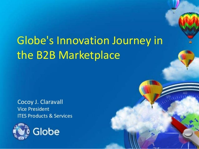 Globe's Innovation Journey in the B2B Marketplace  Cocoy J. Claravall Vice President ITES Products & Services