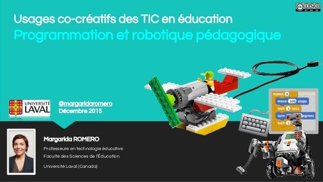 Usages co-créatifs des TIC en éducation Programmation et robotique pédagogique Margarida ROMERO Professeure en technologie...