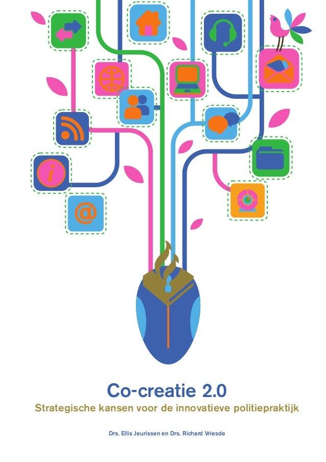 Co-creatie 2.0 Strategische kansen voor de innovatieve politiepraktijk Drs. Ellis Jeurissen en Drs. Richard Vriesde