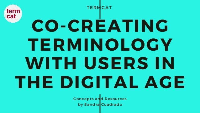 TERMCAT CO-CREATING TERMINOLOGY WITH USERS IN THE DIGITAL AGE Concepts and Resources by Sandra Cuadrado