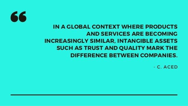IN A GLOBAL CONTEXT WHERE PRODUCTS AND SERVICES ARE BECOMING INCREASINGLY SIMILAR, INTANGIBLE ASSETS SUCH AS TRUST AND QUA...
