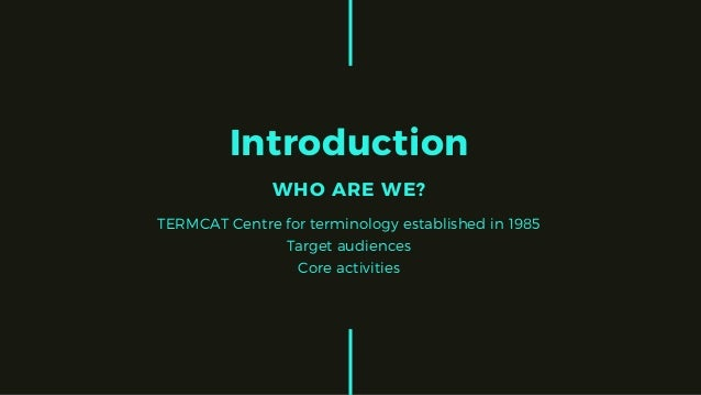 Introduction WHO ARE WE? TERMCAT Centre for terminology established in 1985 Target audiences Core activities