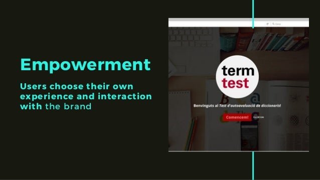 Empowerment Users choose their own experience and interaction with the brand