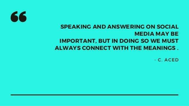 SPEAKING AND ANSWERING ON SOCIAL MEDIA MAY BE IMPORTANT, BUT IN DOING SO WE MUST ALWAYS CONNECT WITH THE MEANINGS . - C. A...