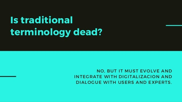Is traditional terminology dead? NO, BUT IT MUST EVOLVE AND INTEGRATE WITH DIGITALIZACION AND DIALOGUE WITH USERS AND EXPE...
