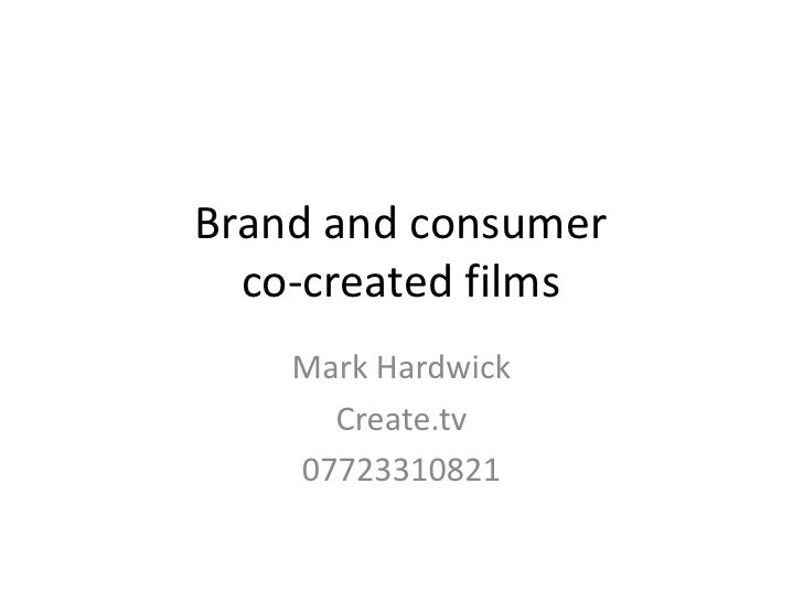 Brand and consumer co-created films<br />Mark Hardwick<br />Create.tv<br />07723310821<br />