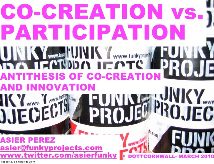 CO-CREATION vs. PARTICIPATION ANTITHESIS OF CO-CREATION AND INNOVATION     ASIER PEREZ asier@funkyprojects.com www.twitter...