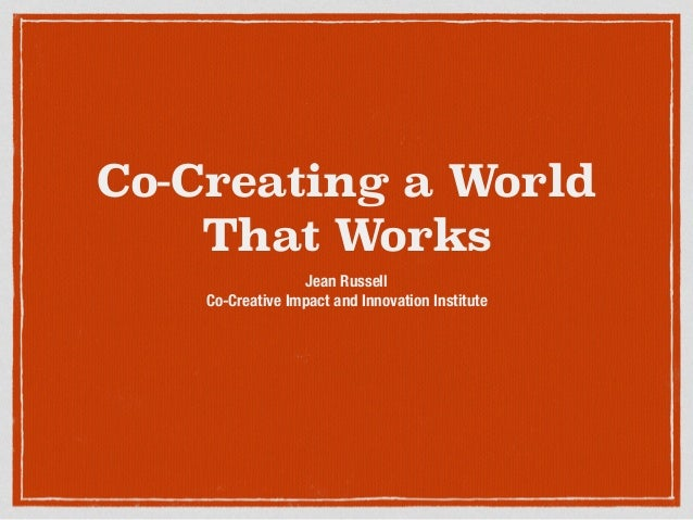 Co-Creating a World That Works Jean Russell Co-Creative Impact and Innovation Institute