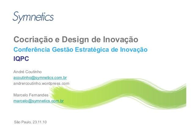 Cocriação e Design de Inovação Conferência Gestão Estratégica de Inovação IQPC André Coutinho acoutinho@symnetics.com.br a...