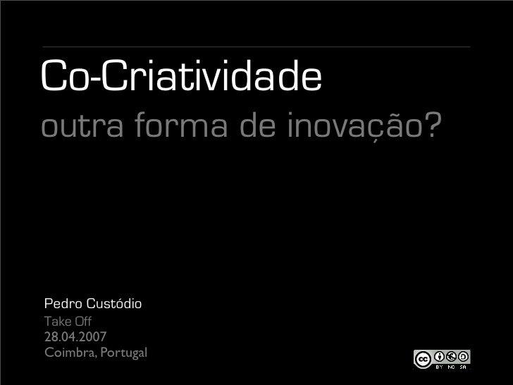 Co-Criatividade outra forma de inovação?    Pedro Custódio Take Off 28.04.2007 Coimbra, Portugal