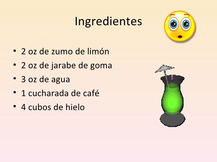 Ingredientes <ul><li>2 oz de zumo de limón </li></ul><ul><li>2 oz de jarabe de goma </li></ul><ul><li>3 oz de agua </li></...