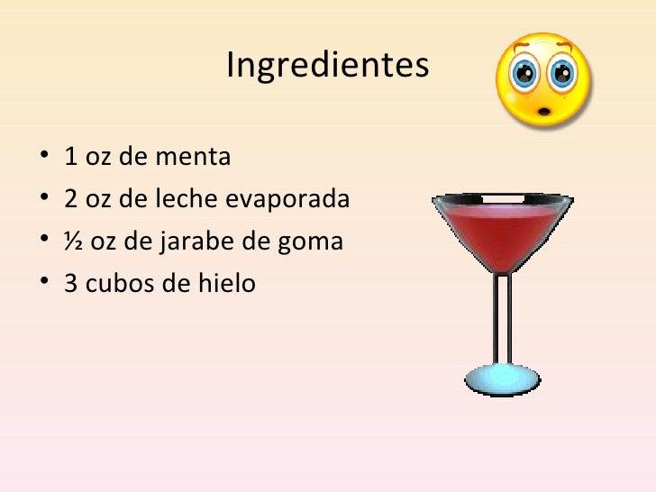 Ingredientes <ul><li>1 oz de menta </li></ul><ul><li>2 oz de leche evaporada </li></ul><ul><li>½ oz de jarabe de goma </li...