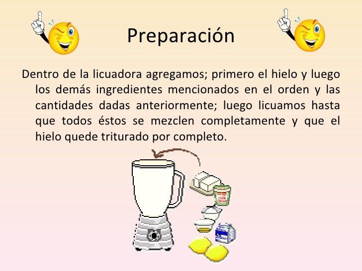 Preparación <ul><li>Dentro de la licuadora agregamos; primero el hielo y luego los demás ingredientes mencionados en el or...