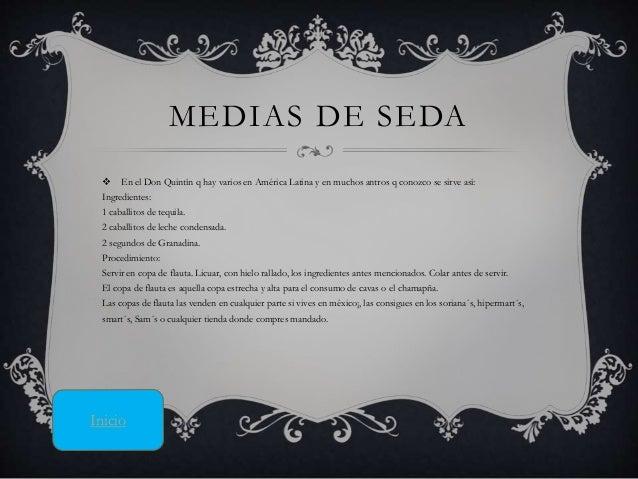 MEDIAS DE SEDA  En el Don Quintín q hay varios en América Latina y en muchos antros q conozco se sirve así: Ingredientes:...