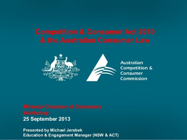 Competition & Consumer Act 2010 & the Australian Consumer Law Miranda Chamber of Commerce Workshop 25 September 2013 Prese...