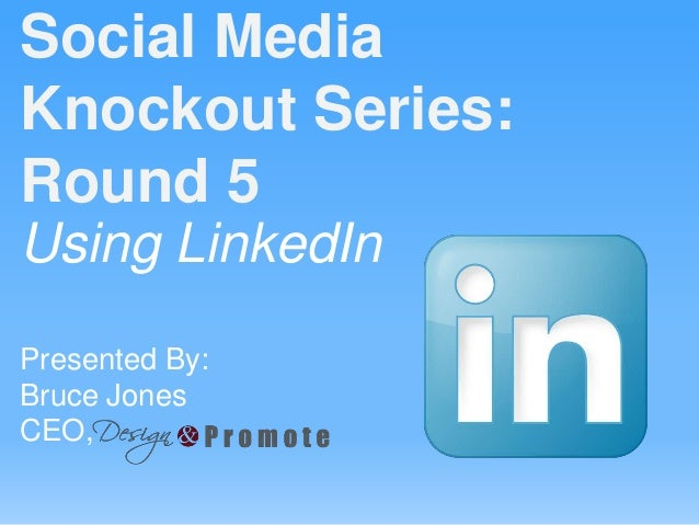 Using LinkedIn Presented By: Bruce Jones CEO, Social Media Knockout Series: Round 5