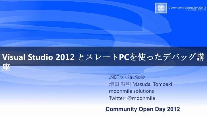 Visual Studio 2012 とスレートPCを使ったデバッグ講座                  .NETラボ勉強会                  増田 智明 Masuda, Tomoaki                  mo...