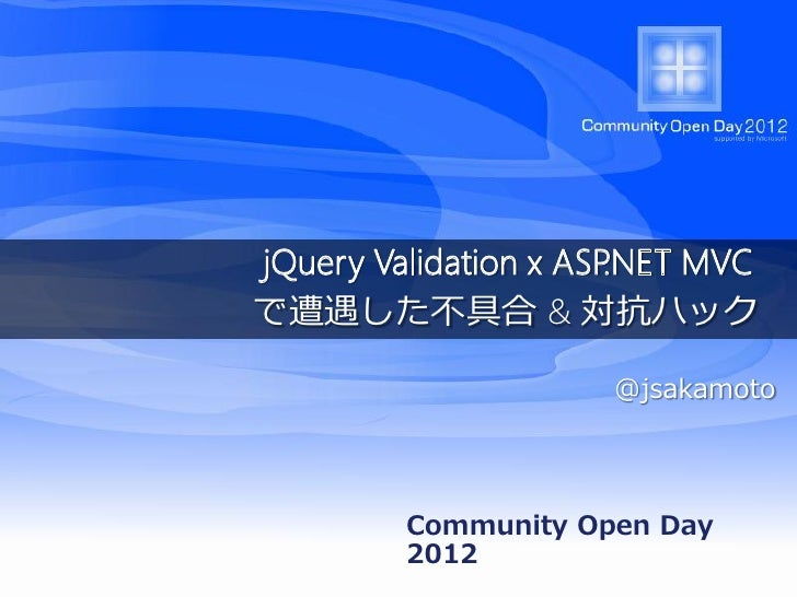 jQuery Validation x ASP.NET MVCで遭遇した不具合 & 対抗ハック                      @jsakamoto         Community Open Day         2012