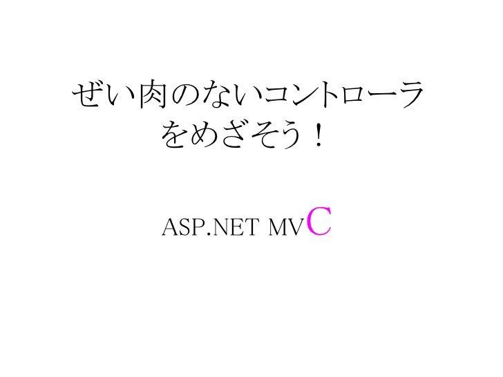 ぜい肉のないコントローラ   をめざそう!            C   ASP.NET MV