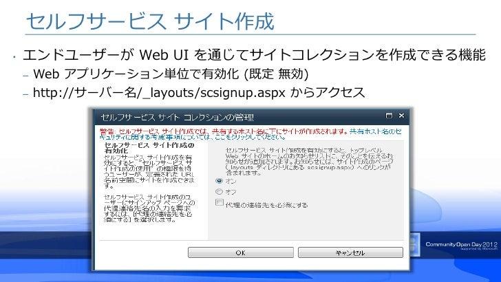セルフサービス サイト作成•   エンドユーザーが Web UI を通じてサイトコレクションを作成できる機能    – Web アプリケーション単位で有効化 (既定 無効)    – http://サーバー名/_layouts/scsignup...