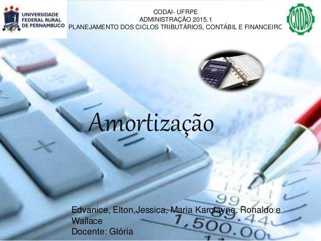 CODAI- UFRPE ADMINISTRAÇÃO 2015.1 PLANEJAMENTO DOS CICLOS TRIBUTÁRIOS, CONTÁBIL E FINANCEIRO Amortização Edvanice, Elton,J...