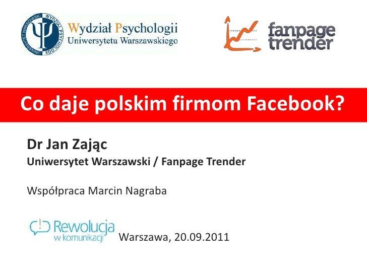 Co daje polskim firmom Facebook?<br />Dr Jan Zając<br />Uniwersytet Warszawski / FanpageTrender<br />Współpraca Marcin Nag...