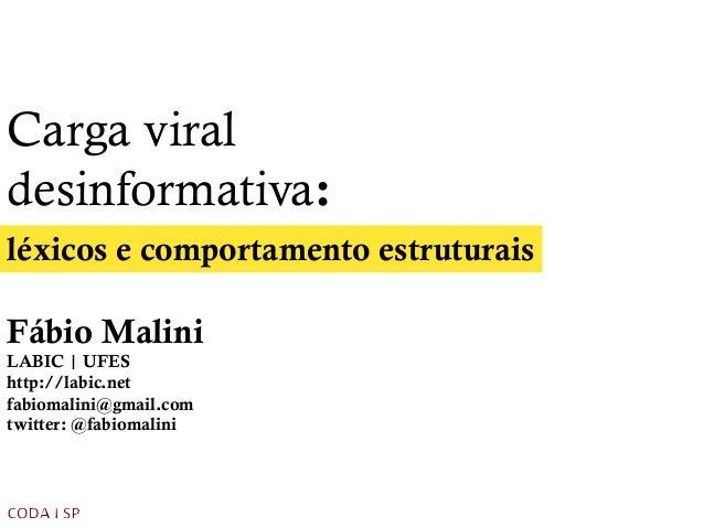Carga viral desinformativa: léxicos e comportamento estruturais Fábio Malini LABIC | UFES http://labic.net fabiomalini@gma...