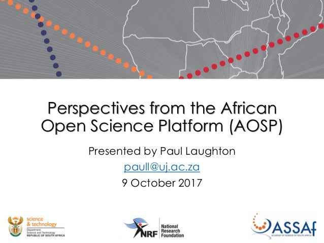 Perspectives from the African Open Science Platform (AOSP) Presented by Paul Laughton paull@uj.ac.za 9 October 2017