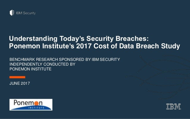 Understanding Today's Security Breaches: Ponemon Institute's 2017 Cost of Data Breach Study BENCHMARK RESEARCH SPONSORED B...