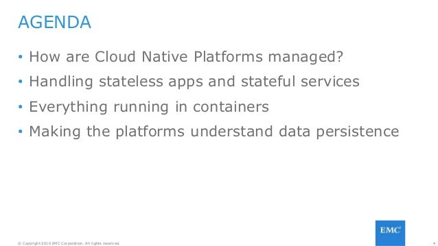 4© Copyright 2016 EMC Corporation. All rights reserved. • How are Cloud Native Platforms managed? • Handling stateless app...