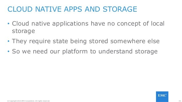 26© Copyright 2016 EMC Corporation. All rights reserved. • Cloud native applications have no concept of local storage • Th...