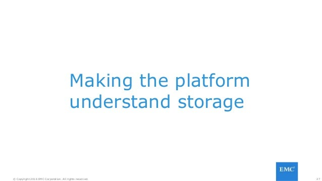 27© Copyright 2016 EMC Corporation. All rights reserved. Making the platform understand storage