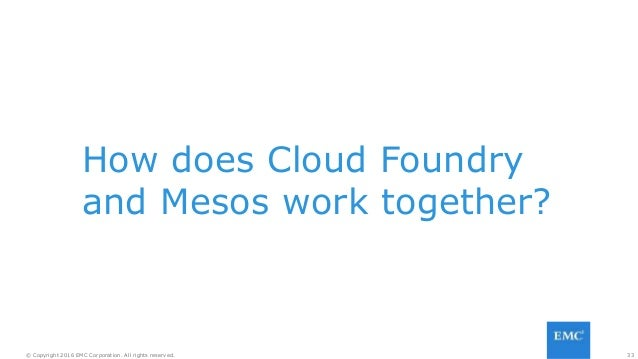 33© Copyright 2016 EMC Corporation. All rights reserved. How does Cloud Foundry and Mesos work together?