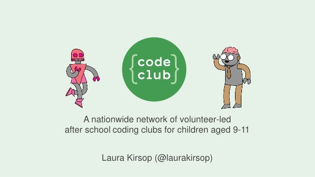 A nationwide network of volunteer-led after school coding clubs for children aged 9-11 Laura Kirsop (@laurakirsop)