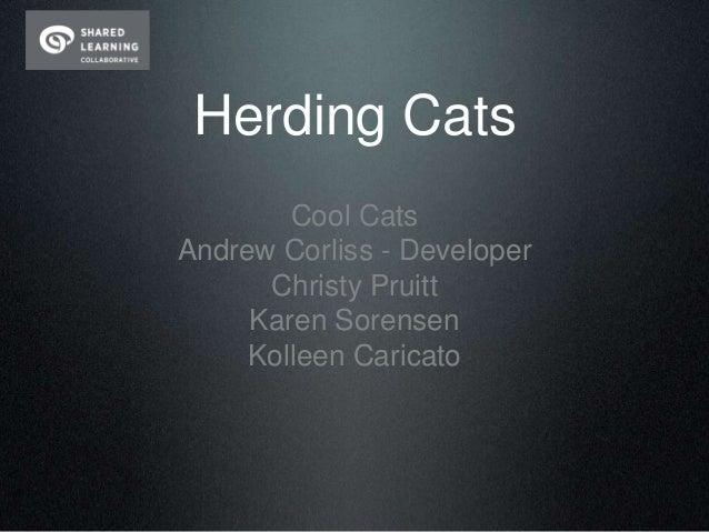 Herding Cats        Cool CatsAndrew Corliss - Developer      Christy Pruitt     Karen Sorensen     Kolleen Caricato