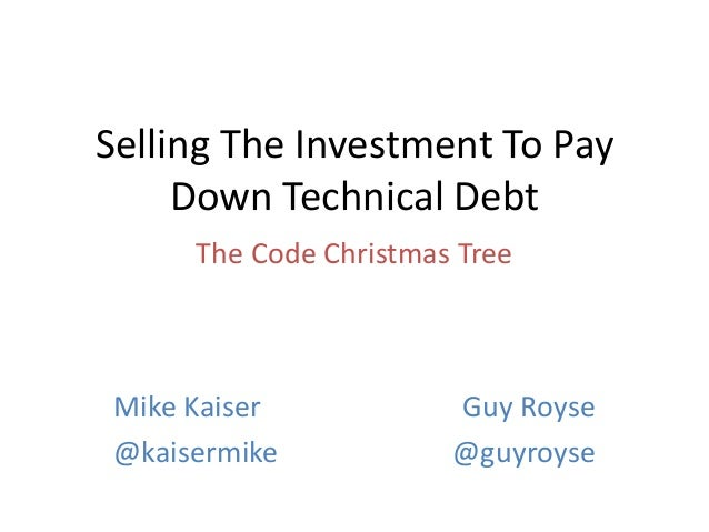 Selling The Investment To Pay Down Technical Debt The Code Christmas Tree  Mike Kaiser @kaisermike  Guy Royse @guyroyse