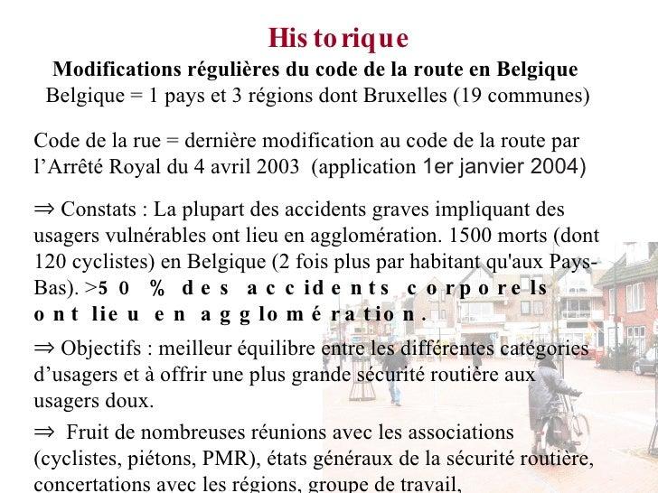 Historique <ul><li>Modifications régulières du code de la route en Belgique  </li></ul><ul><li>Belgique = 1 pays et 3 rég...