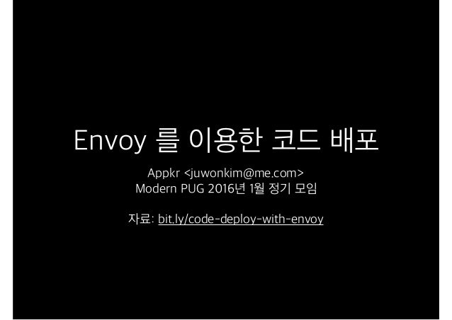Envoy 를 이용한 코드 배포 Appkr <juwonkim@me.com> Modern PUG 2016년 1월 정기 모임 자료: bit.ly/code-deploy-with-envoy