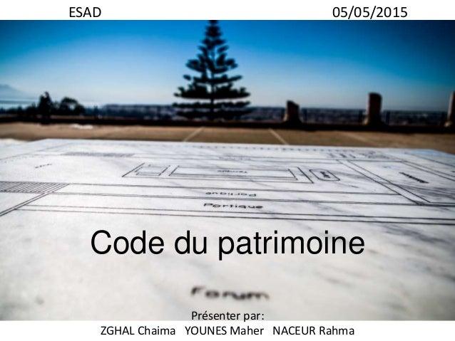 Code du patrimoine Présenter par: ZGHAL Chaima YOUNES Maher NACEUR Rahma ESAD 05/05/2015