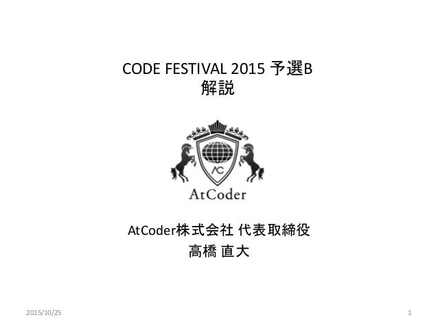 CODE FESTIVAL 2015 予選B 解説 AtCoder株式会社 代表取締役 高橋 直大 2015/10/25 1