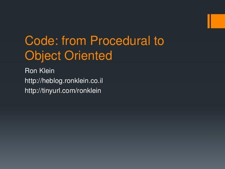 Code: from Procedural toObject OrientedRon Kleinhttp://heblog.ronklein.co.ilhttp://tinyurl.com/ronklein
