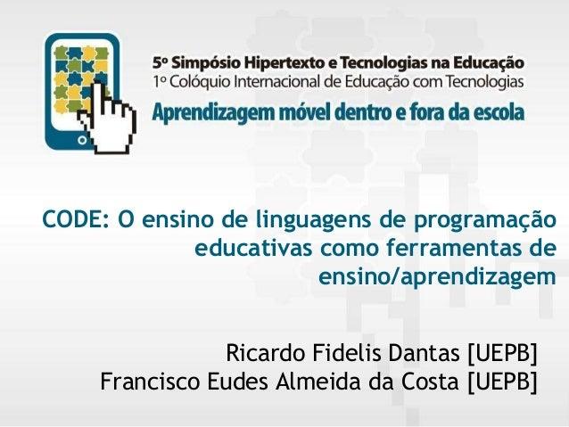 CODE: O ensino de linguagens de programação educativas como ferramentas de ensino/aprendizagem Ricardo Fidelis Dantas [UEP...