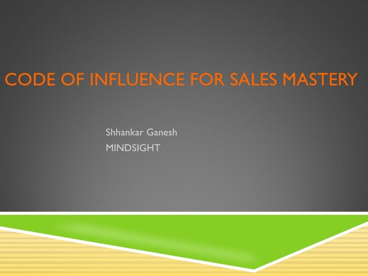 CODE OF INFLUENCE FOR SALES MASTERY Shhankar Ganesh MINDSIGHT