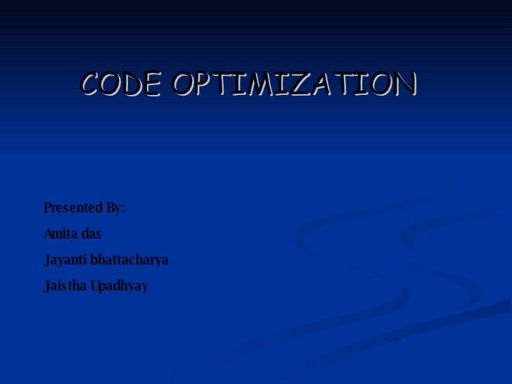 CODE OPTIMIZATION Presented By: Amita das Jayanti bhattacharya Jaistha Upadhyay