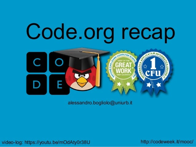 http://codeweek.it/mooc/ alessandro.bogliolo@uniurb.it Code.org recap video-log: https://youtu.be/mOdAty0r38U