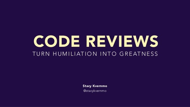 Stacy Kvernmo @stacykvernmo T U R N H U M I L I AT I O N I N T O G R E AT N E S S CODE REVIEWS