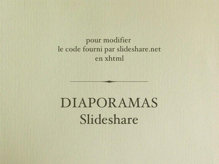 DIAPORAMAS Slideshare <ul><li>pour modifier  </li></ul><ul><li>le code fourni par slideshare.net </li></ul><ul><li>en xhtm...