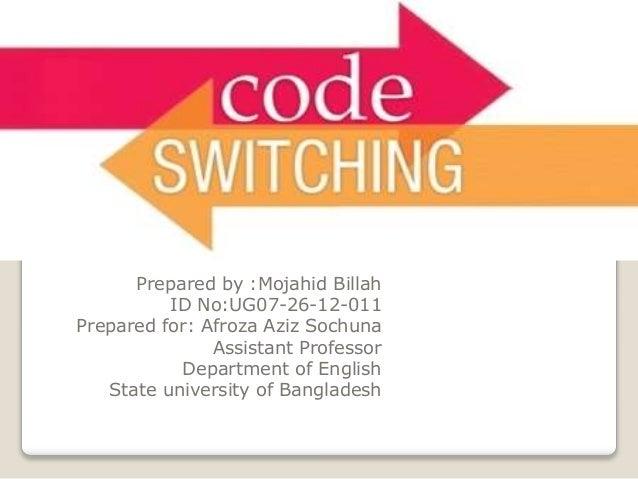 A presentation on Code-switching Prepared by :Mojahid Billah ID No:UG07-26-12-011 Prepared for: Afroza Aziz Sochuna Assist...